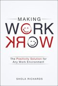 Making Work Work : The Positive Solution for any Work Environment